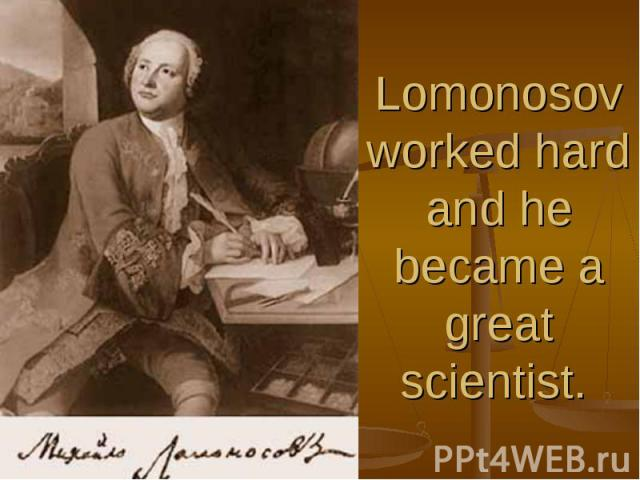 Lomonosov worked hard and he became a great scientist.