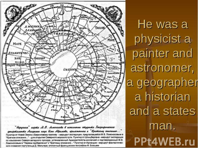 He was a physicist a painter and astronomer, a geographer a historian and a states man.