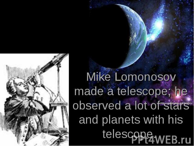 Mike Lomonosov made a telescope; he observed a lot of stars and planets with his telescope.