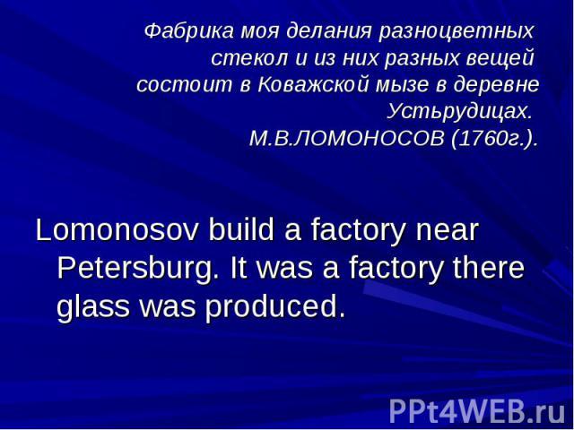 Фабрика моя делания разноцветных стекол и из них разных вещей состоит в Коважской мызе в деревнеУcтьрудицах. М.В.ЛОМОНОСОВ (1760г.).Lomonosov build a factory near Petersburg. It was a factory there glass was produced.