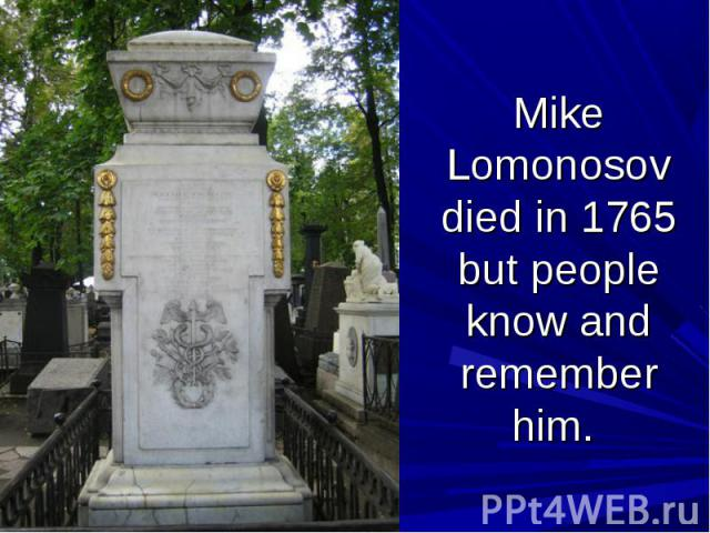 Mike Lomonosov died in 1765 but people know and remember him.