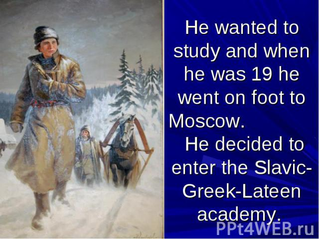 He wanted to study and when he was 19 he went on foot to Moscow. He decided to enter the Slavic-Greek-Lateen academy.