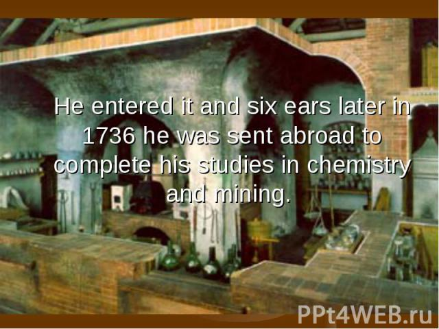 He entered it and six ears later in 1736 he was sent abroad to complete his studies in chemistry and mining.
