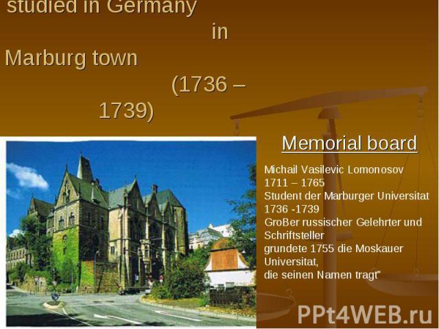 Then Lomonosov studied in Germany in Marburg town (1736 – 1739)Michail Vasilevic Lomonosov 1711 – 1765Student der Marburger Universitat1736 -1739GroBer russischer Gelehrter und Schriftstellergrundete 1755 die Moskauer Universitat,die seinen Namen tragt
