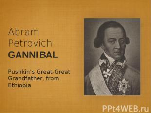 Abram Petrovich GANNIBALPushkin's Great-Great Grandfather, from Ethiopia