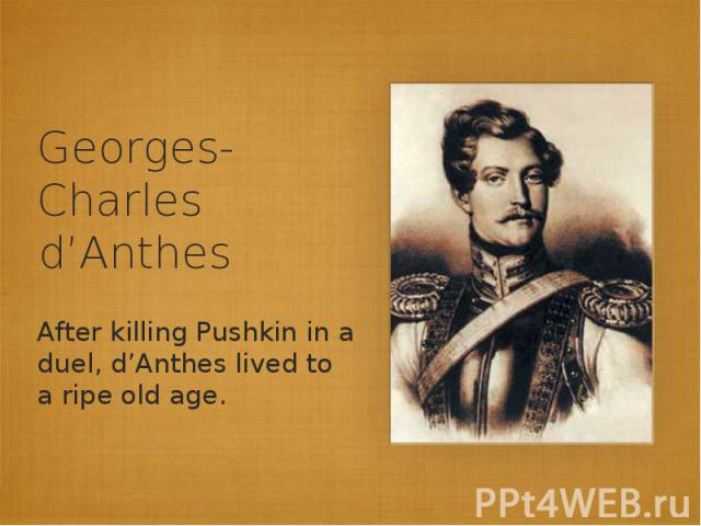 Georges-Charles d'AnthesAfter killing Pushkin in a duel, d'Anthes lived to a ripe old age.