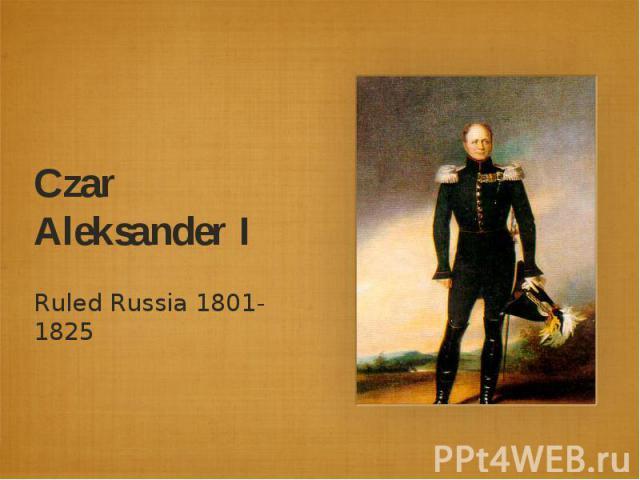 Czar Aleksander IRuled Russia 1801-1825