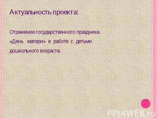 Актуальность проекта:Отражение государственного праздника «День матери» в работе