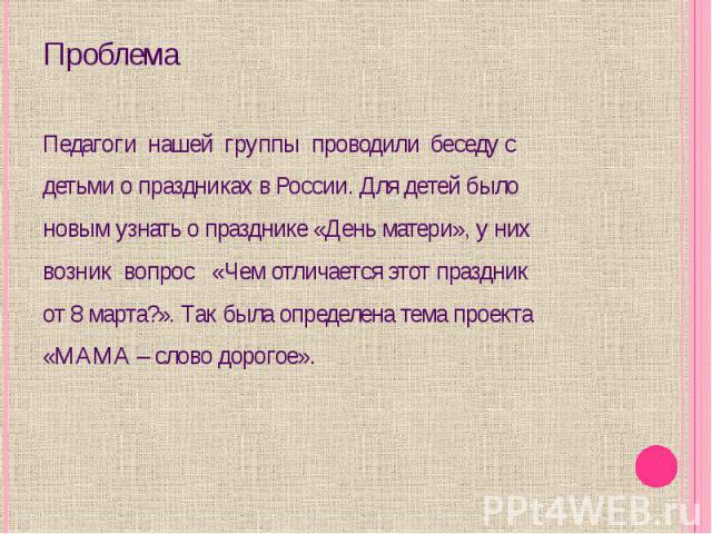 Проблема Педагоги нашей группы проводили беседу с детьми о праздниках в России. Для детей было новым узнать о празднике «День матери», у них возник вопрос «Чем отличается этот праздник от 8 марта?». Так была определена тема проекта «МАМА – слово дорогое».