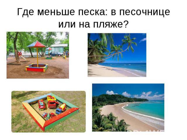 Где меньше песка: в песочнице или на пляже?