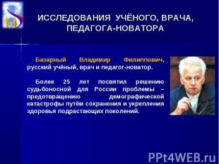 ИССЛЕДОВАНИЯ УЧЁНОГО, ВРАЧА, ПЕДАГОГА-НОВАТОРАБазарный Владимир Филиппович, русс