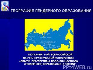 ГЕОГРАФИЯ ГЕНДЕРНОГО ОБРАЗОВАНИЯ ГЕОГРАФИЯ I-ОЙ ВСЕРОССИЙСКОЙ НАУЧНО-ПРАКТИЧЕСКО