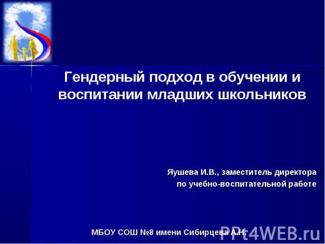 Гендерный подход в обучении и воспитании младших школьников Яушева И.В., заместитель директорапо учебно-воспитательной работе