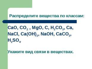 Распределите вещества по классам:CaO, CO2 , MgO, C, H2CO3, Ca, NaCl, Ca(OH)2, Na