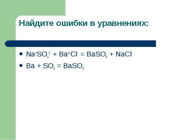 Найдите ошибки в уравнениях: Na+SO42- + Ba2+Cl- = BaSO4 + NaClBa + SO4 = BaSO4
