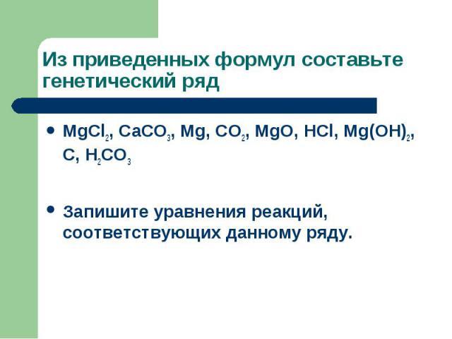 Из приведенных формул составьте генетический рядМgCl2, CaCO3, Mg, CO2, MgO, HCl, Mg(OH)2, C, H2CO3Запишите уравнения реакций, соответствующих данному ряду.