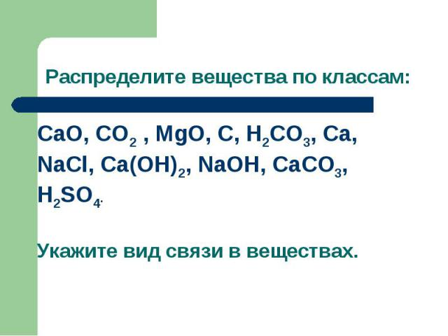 Распределите вещества по классам:CaO, CO2 , MgO, C, H2CO3, Ca, NaCl, Ca(OH)2, NaOH, CaCO3, H2SO4.Укажите вид связи в веществах.
