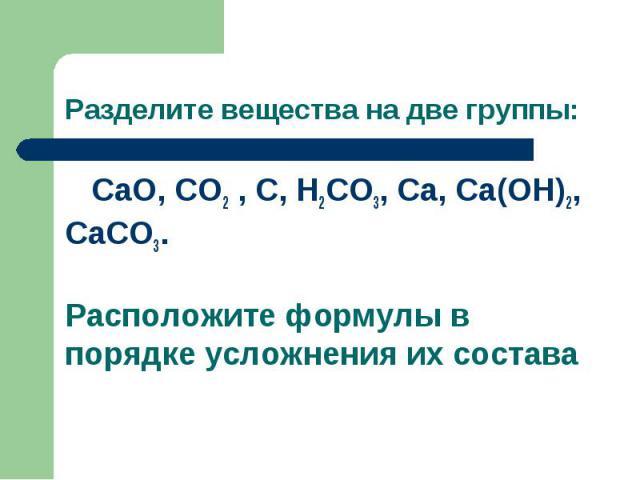 Разделите вещества на две группы: CaO, CO2 , C, H2CO3, Ca, Ca(OH)2, CaCO3. Расположите формулы в порядке усложнения их состава