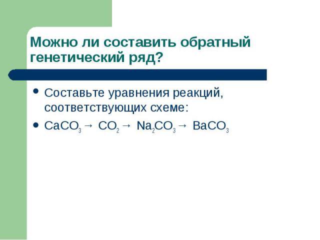 Можно ли составить обратный генетический ряд? Составьте уравнения реакций, соответствующих схеме:CaCO3 → CO2 → Na2CO3 → BaCO3