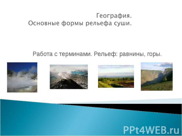 География. Основные формы рельефа суши. Работа с терминами. Рельеф: равнины, горы.
