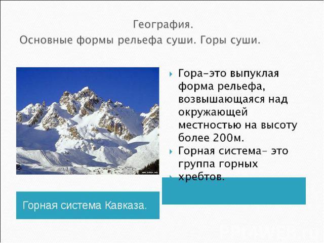 География. Основные формы рельефа суши. Горы суши.Гора-это выпуклая форма рельефа, возвышающаяся над окружающей местностью на высоту более 200м.Горная система- это группа горных хребтов.