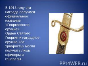 В 1913 году эта награда получила официальное название «Георгиевское оружие». Орд