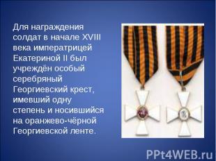 Для награждения солдат в начале XVIII века императрицей Екатериной II был учрежд