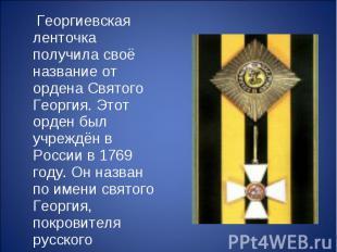 Георгиевская ленточка получила своё название от ордена Святого Георгия. Этот орд