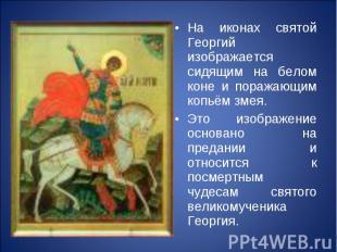 На иконах святой Георгий изображается сидящим на белом коне и поражающим копьём