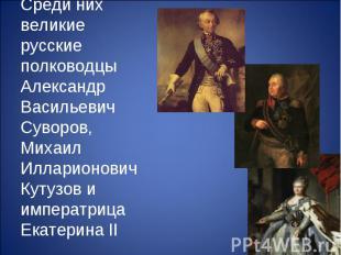 Среди них великие русские полководцы Александр Васильевич Суворов, Михаил Иллари