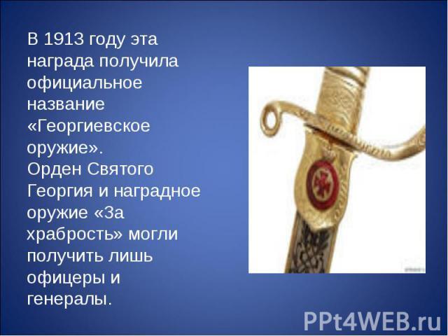 В 1913 году эта награда получила официальное название «Георгиевское оружие». Орден Святого Георгия и наградное оружие «За храбрость» могли получить лишь офицеры и генералы.