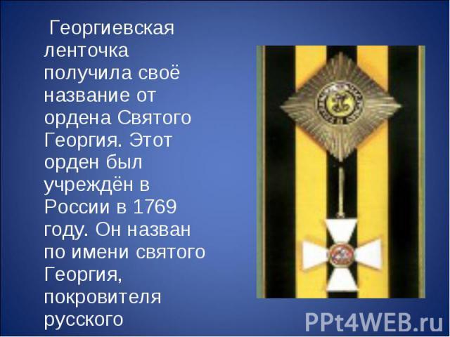 Георгиевская ленточка получила своё название от ордена Святого Георгия. Этот орден был учреждён в России в 1769 году. Он назван по имени святого Георгия, покровителя русского воинства.