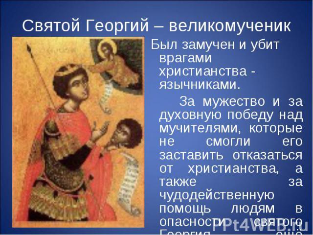 Святой Георгий – великомученик Был замучен и убит врагами христианства - язычниками. За мужество и за духовную победу над мучителями, которые не смогли его заставить отказаться от христианства, а также за чудодейственную помощь людям в опасности свя…