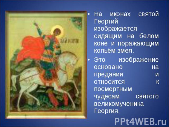 На иконах святой Георгий изображается сидящим на белом коне и поражающим копьём змея.Это изображение основано на предании и относится к посмертным чудесам святого великомученика Георгия.