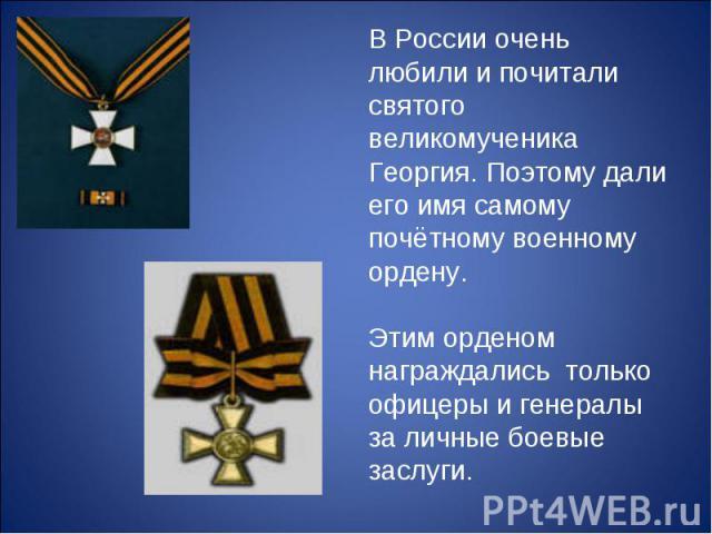 В России очень любили и почитали святого великомученика Георгия. Поэтому дали его имя самому почётному военному ордену. Этим орденом награждались только офицеры и генералы за личные боевые заслуги.