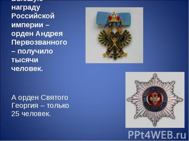 Высшую награду Российской империи – орден Андрея Первозванного – получило тысячи человек.А орден Святого Георгия – только 25 человек.