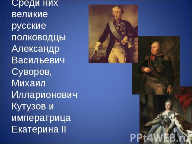 Среди них великие русские полководцы Александр Васильевич Суворов, Михаил Илларионович Кутузов и императрица Екатерина II