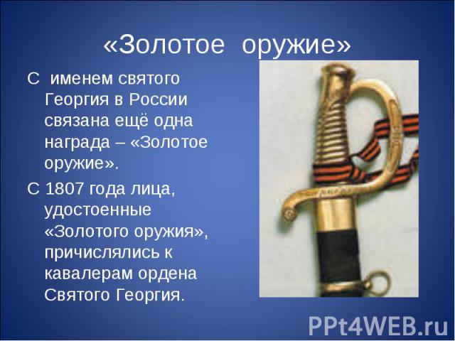 «Золотое оружие»С именем святого Георгия в России связана ещё одна награда – «Золотое оружие». С 1807 года лица, удостоенные «Золотого оружия», причислялись к кавалерам ордена Святого Георгия.