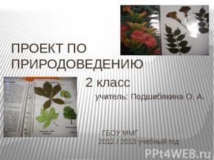 ПРОЕКТ ПО ПРИРОДОВЕДЕНИЮ2 классучитель: Подшибякина О. А. ГБОУ ММГ 2012 / 2013 у