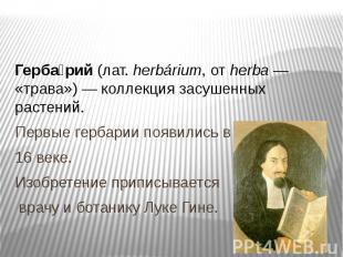 Гербарий (лат. herbárium, от herba — «трава») — коллекция засушенных растений.Пе
