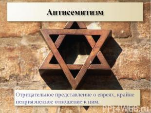 АнтисемитизмОтрицательное представление о евреях, крайне неприязненное отношение