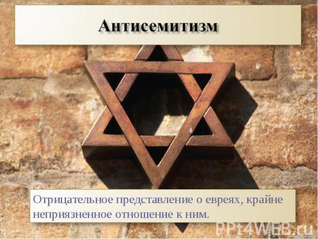 АнтисемитизмОтрицательное представление о евреях, крайне неприязненное отношение к ним.