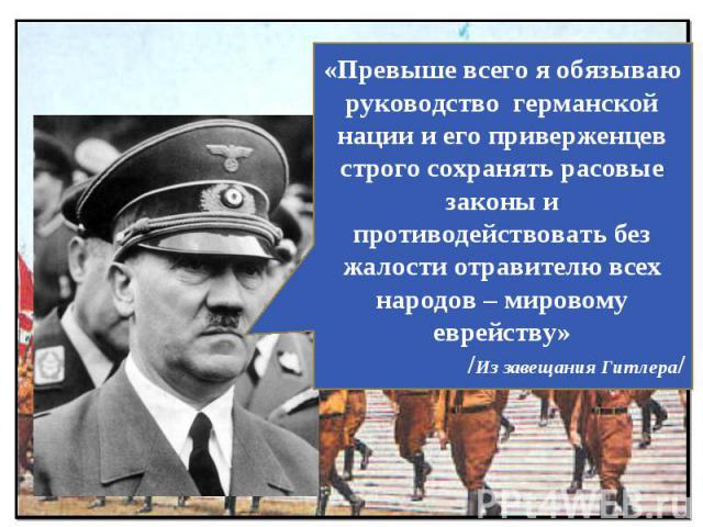 «Превыше всего я обязываю руководство германской нации и его приверженцев строго сохранять расовые законы и противодействовать без жалости отравителю всех народов – мировому еврейству»/Из завещания Гитлера/