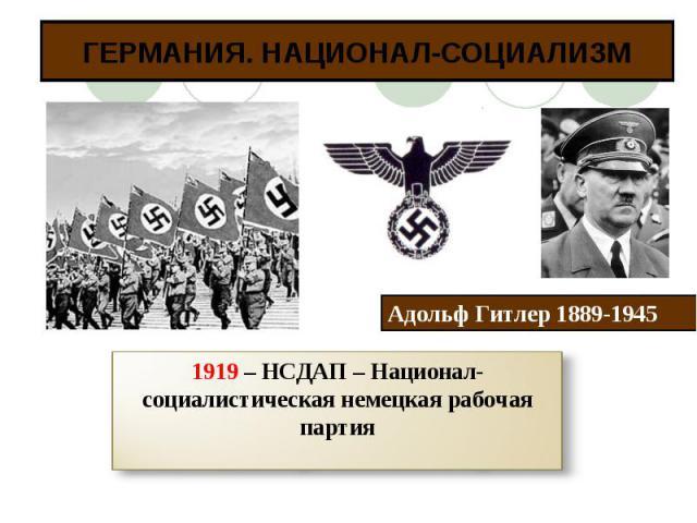 ГЕРМАНИЯ. НАЦИОНАЛ-СОЦИАЛИЗМ1919 – НСДАП – Национал-социалистическая немецкая рабочая партия