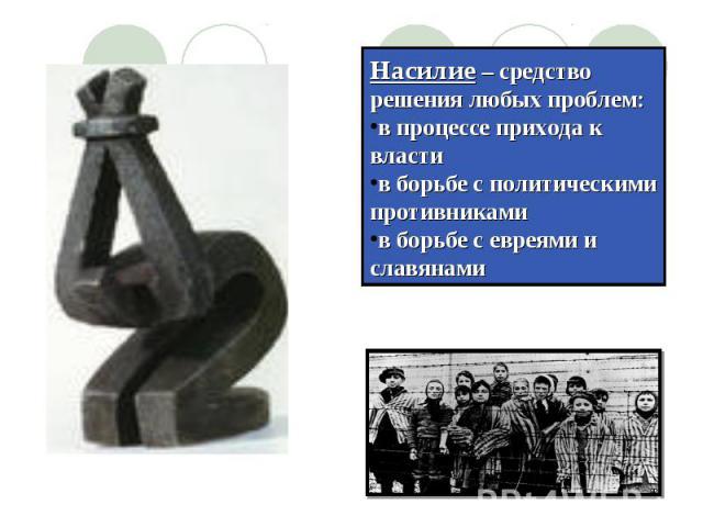 Насилие – средство решения любых проблем: в процессе прихода к властив борьбе с политическими противникамив борьбе с евреями и славянами