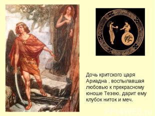 Дочь критского царя Ариадна , воспылавшая любовью к прекрасному юноше Тезею, дар