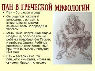 ПАН В ГРЕЧЕСКОЙ МИФОЛОГИИПан – бог лесов и рощ.Он родился покрытый волосами, с р