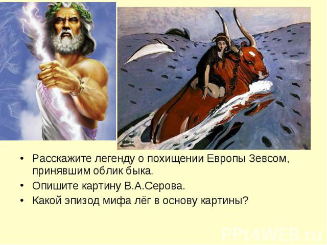 Расскажите легенду о похищении Европы Зевсом, принявшим облик быка.Опишите картину В.А.Серова.Какой эпизод мифа лёг в основу картины?