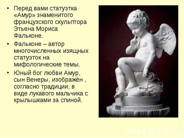 Перед вами статуэтка «Амур» знаменитого французского скульптора Этьена Мориса Фальконе.Фальконе – автор многочисленных изящных статуэток на мифологические темы.Юный бог любви Амур, сын Венеры, изображён , согласно традиции, в виде лукавого мальчика …