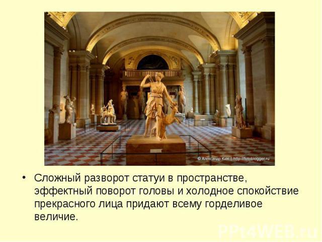 Сложный разворот статуи в пространстве, эффектный поворот головы и холодное спокойствие прекрасного лица придают всему горделивое величие.